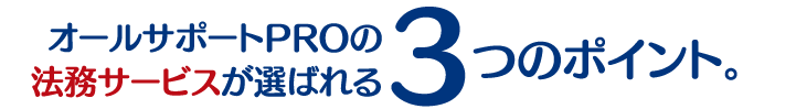 オールサポートPROの法務サービスが選ばれる3つのポイント。
