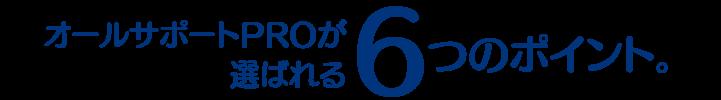 オールサポートPROが選ばれる6つのポイント。